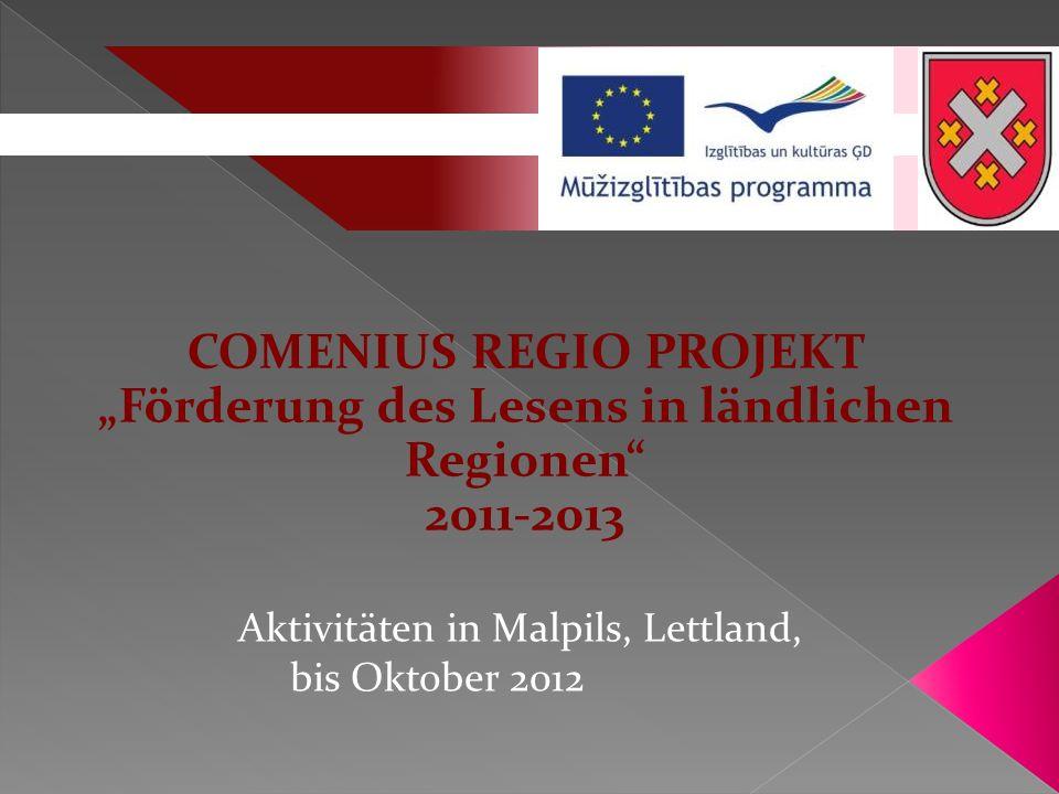 COMENIUS REGIO PROJEKT Förderung des Lesens in ländlichen Regionen 2011-2013 Aktivitäten in Malpils, Lettland, bis Oktober 2012