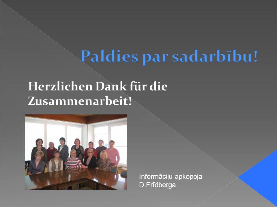 Herzlichen Dank für die Zusammenarbeit! Informāciju apkopoja D.Frīdberga