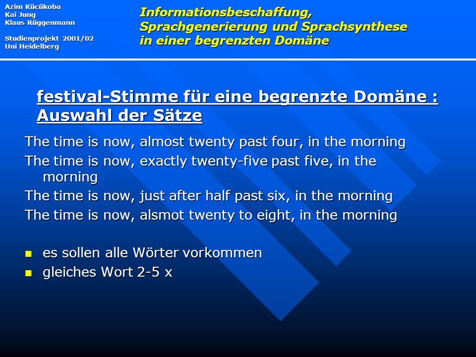 The time is now, almost twenty past four, in the morning The time is now, exactly twenty-five past five, in the morning The time is now, just after half past six, in the morning The time is now, alsmot twenty to eight, in the morning es sollen alle Wörter vorkommen es sollen alle Wörter vorkommen gleiches Wort 2-5 x gleiches Wort 2-5 x Azim Kücükoba Kai Jung Klaus Rüggenmann Studienprojekt 2001/02 Uni Heidelberg Informationsbeschaffung, Sprachgenerierung und Sprachsynthese in einer begrenzten Domäne festival-Stimme für eine begrenzte Domäne : Auswahl der Sätze