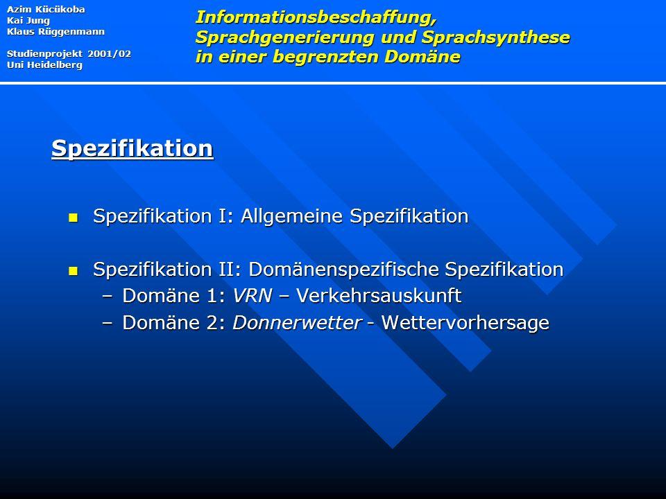 Spezifikation I: Allgemeine Spezifikation Spezifikation I: Allgemeine Spezifikation Spezifikation II: Domänenspezifische Spezifikation Spezifikation II: Domänenspezifische Spezifikation –Domäne 1: VRN – Verkehrsauskunft –Domäne 2: Donnerwetter - Wettervorhersage Azim Kücükoba Kai Jung Klaus Rüggenmann Studienprojekt 2001/02 Uni Heidelberg Informationsbeschaffung, Sprachgenerierung und Sprachsynthese in einer begrenzten Domäne Spezifikation
