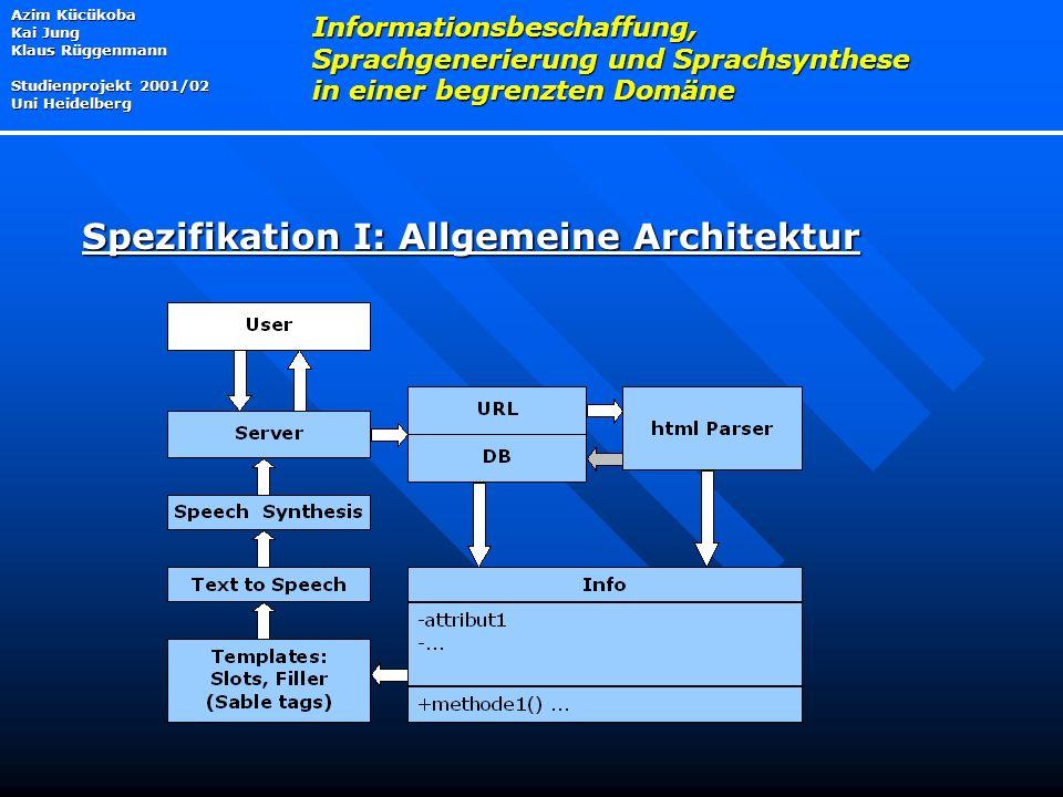Azim Kücükoba Kai Jung Klaus Rüggenmann Studienprojekt 2001/02 Uni Heidelberg Informationsbeschaffung, Sprachgenerierung und Sprachsynthese in einer begrenzten Domäne Spezifikation I: Allgemeine Architektur