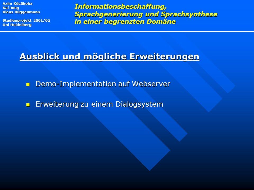 Demo-Implementation auf Webserver Demo-Implementation auf Webserver Erweiterung zu einem Dialogsystem Erweiterung zu einem Dialogsystem Azim Kücükoba Kai Jung Klaus Rüggenmann Studienprojekt 2001/02 Uni Heidelberg Informationsbeschaffung, Sprachgenerierung und Sprachsynthese in einer begrenzten Domäne Ausblick und mögliche Erweiterungen