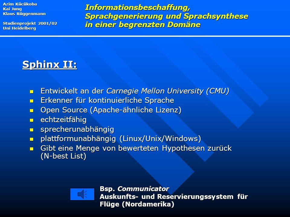 Entwickelt an der Carnegie Mellon University (CMU) Entwickelt an der Carnegie Mellon University (CMU) Erkenner für kontinuierliche Sprache Erkenner für kontinuierliche Sprache Open Source (Apache-ähnliche Lizenz) Open Source (Apache-ähnliche Lizenz) echtzeitfähig echtzeitfähig sprecherunabhängig sprecherunabhängig plattformunabhängig (Linux/Unix/Windows) plattformunabhängig (Linux/Unix/Windows) Gibt eine Menge von bewerteten Hypothesen zurück (N-best List) Gibt eine Menge von bewerteten Hypothesen zurück (N-best List) Azim Kücükoba Kai Jung Klaus Rüggenmann Studienprojekt 2001/02 Uni Heidelberg Informationsbeschaffung, Sprachgenerierung und Sprachsynthese in einer begrenzten Domäne Sphinx II: Bsp.