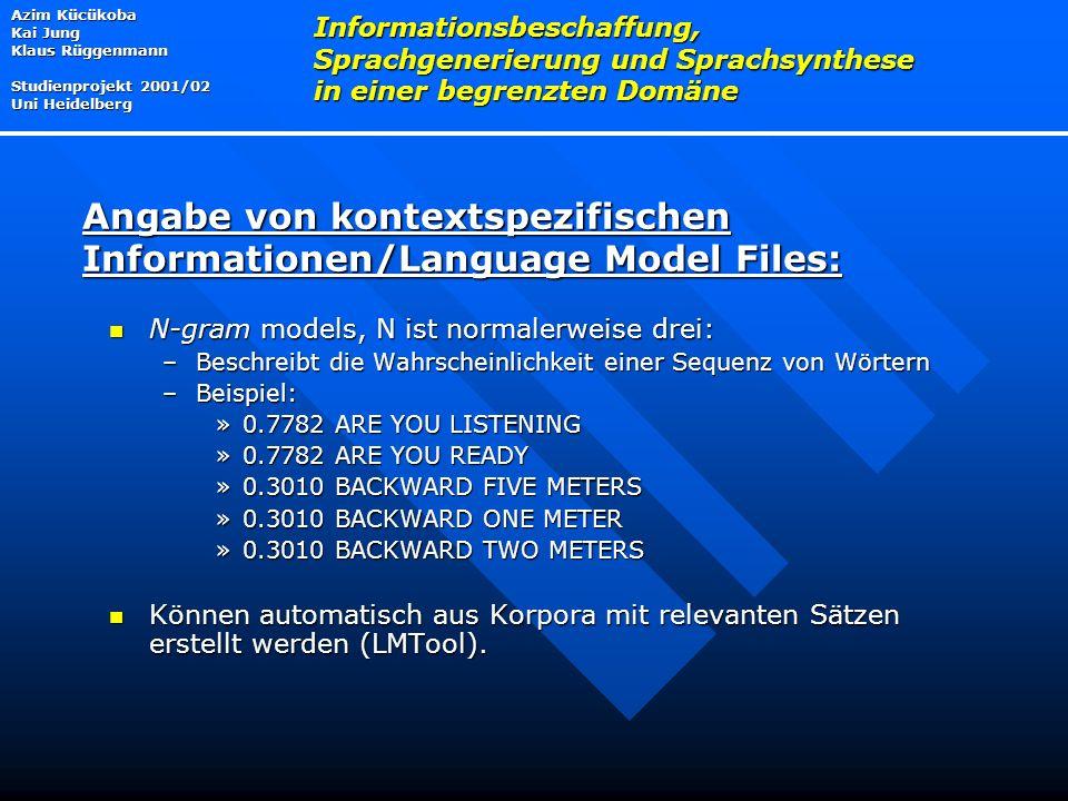 N-gram models, N ist normalerweise drei: N-gram models, N ist normalerweise drei: –Beschreibt die Wahrscheinlichkeit einer Sequenz von Wörtern –Beispiel: »0.7782 ARE YOU LISTENING »0.7782 ARE YOU READY »0.3010 BACKWARD FIVE METERS »0.3010 BACKWARD ONE METER »0.3010 BACKWARD TWO METERS Können automatisch aus Korpora mit relevanten Sätzen erstellt werden (LMTool).