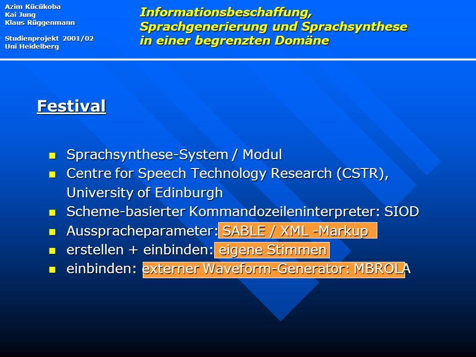 Azim Kücükoba Kai Jung Klaus Rüggenmann Studienprojekt 2001/02 Uni Heidelberg Informationsbeschaffung, Sprachgenerierung und Sprachsynthese in einer begrenzten Domäne Festival Sprachsynthese-System / Modul Sprachsynthese-System / Modul Centre for Speech Technology Research (CSTR), Centre for Speech Technology Research (CSTR), University of Edinburgh Scheme-basierter Kommandozeileninterpreter: SIOD Scheme-basierter Kommandozeileninterpreter: SIOD Ausspracheparameter: SABLE / XML -Markup Ausspracheparameter: SABLE / XML -Markup erstellen + einbinden: eigene Stimmen erstellen + einbinden: eigene Stimmen einbinden: externer Waveform-Generator: MBROLA einbinden: externer Waveform-Generator: MBROLA