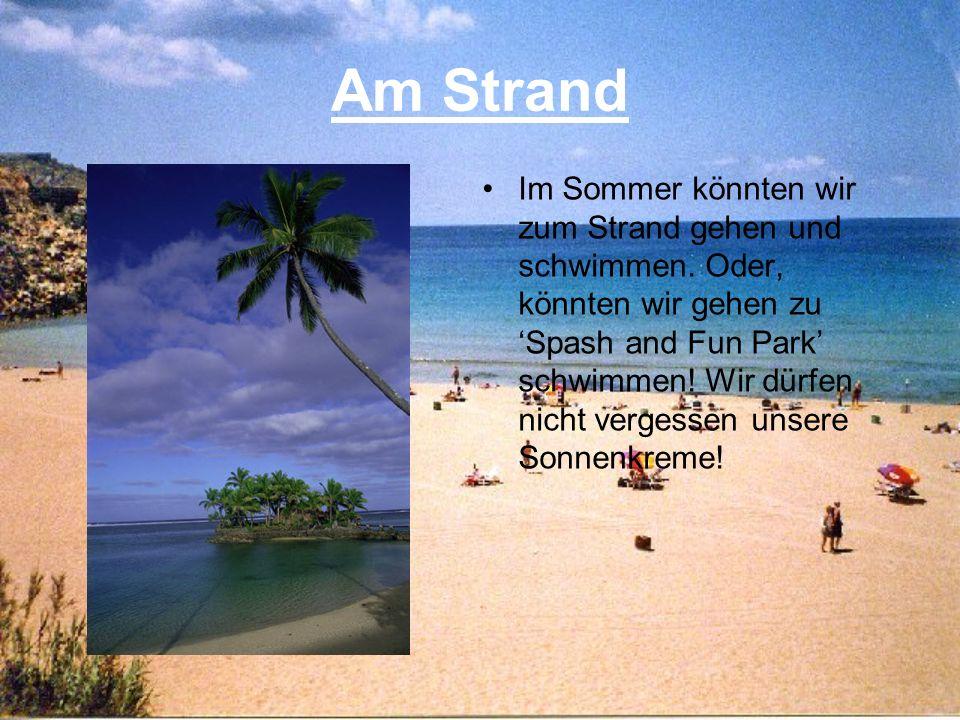 Am Strand Im Sommer könnten wir zum Strand gehen und schwimmen. Oder, könnten wir gehen zu Spash and Fun Park schwimmen! Wir dürfen nicht vergessen un