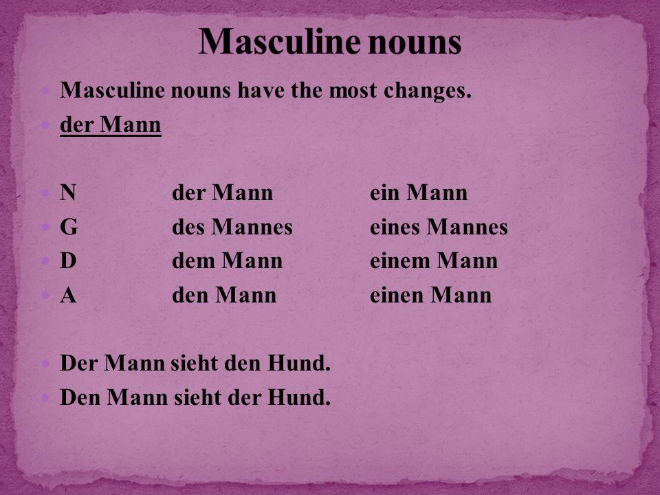 Masculine nouns have the most changes. der Mann Nder Mannein Mann Gdes Manneseines Mannes Ddem Manneinem Mann Aden Manneinen Mann Der Mann sieht den H