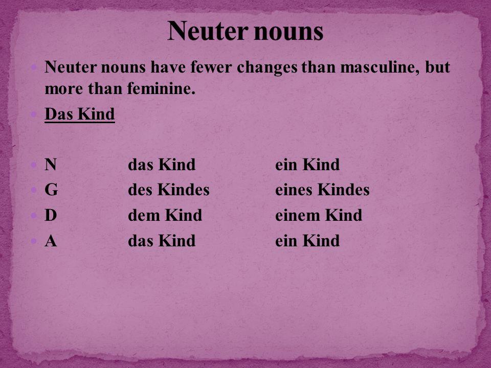 Neuter nouns have fewer changes than masculine, but more than feminine. Das Kind Ndas Kindein Kind Gdes Kindeseines Kindes Ddem Kindeinem Kind Adas Ki