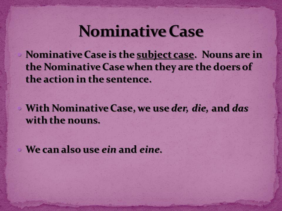 Nominative Case is the subject case. Nouns are in the Nominative Case when they are the doers of the action in the sentence. Nominative Case is the su