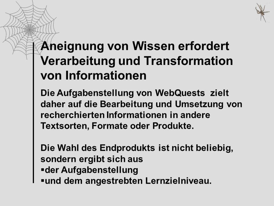 Aneignung von Wissen erfordert Verarbeitung und Transformation von Informationen Die Aufgabenstellung von WebQuests zielt daher auf die Bearbeitung un