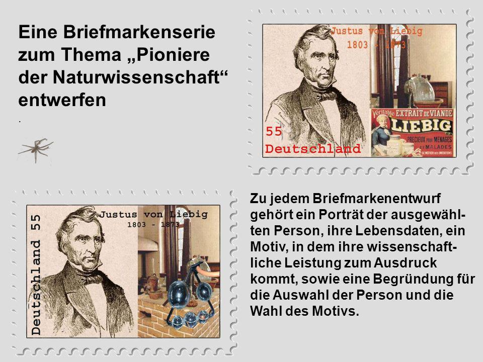 Eine Briefmarkenserie zum Thema Pioniere der Naturwissenschaft entwerfen. Zu jedem Briefmarkenentwurf gehört ein Porträt der ausgewähl- ten Person, ih