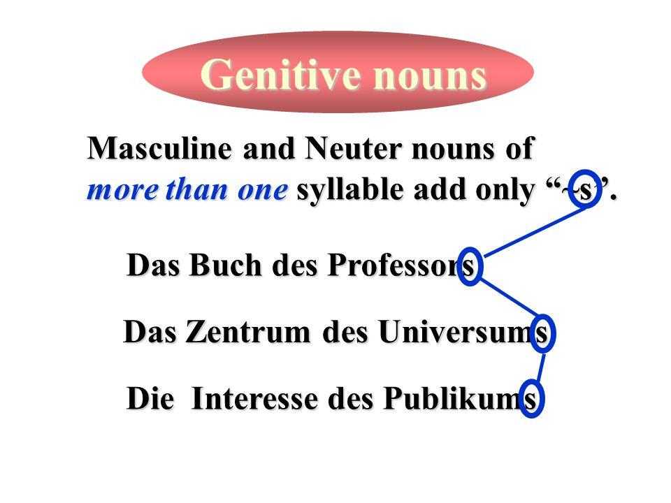 Masculine and Neuter nouns of more than one syllable add only ~s. Das Buch des Professors Das Zentrum des Universums Die Interesse des Publikums
