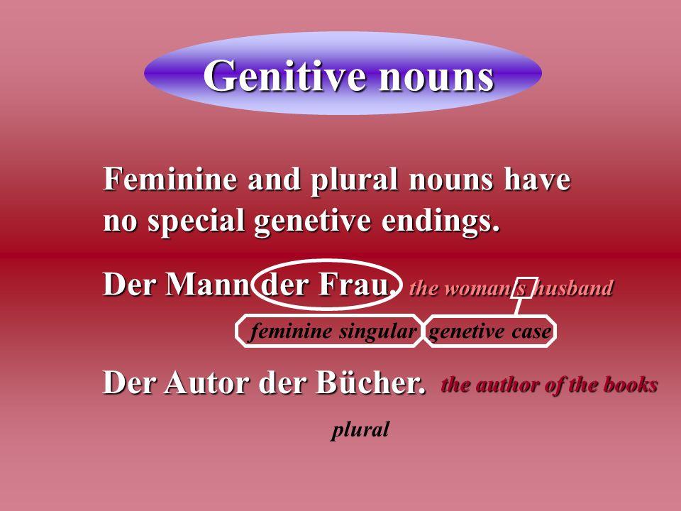 Genitive nouns Feminine and plural nouns have no special genetive endings. Der Mann der Frau. the womans husband Der Autor der Bücher. feminine singul