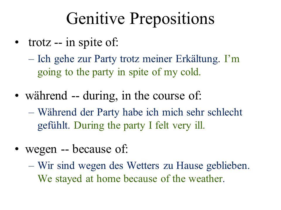 Genitive Prepositions trotz -- in spite of: –Ich gehe zur Party trotz meiner Erkältung. Im going to the party in spite of my cold. während -- during,
