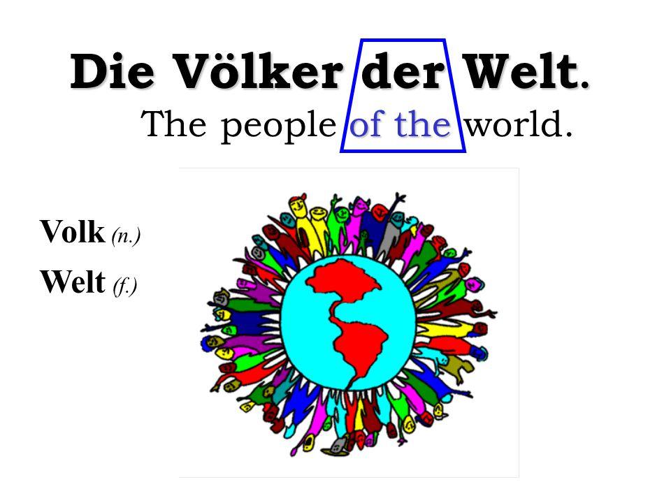 Welt (f.) Volk (n.) Die Völker der Welt. of the The people of the world.