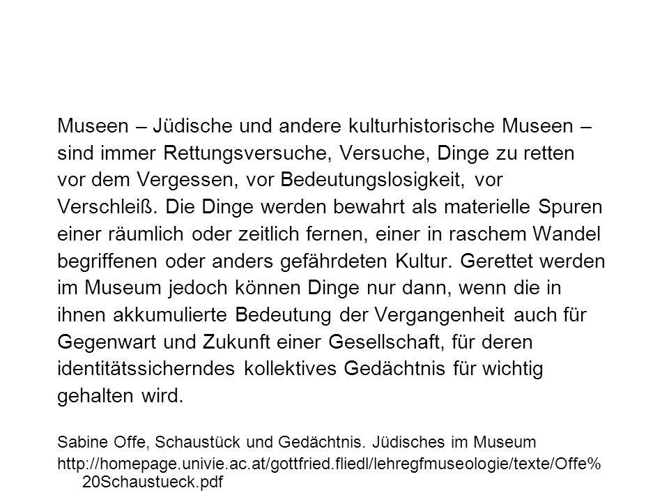 Museen – Jüdische und andere kulturhistorische Museen – sind immer Rettungsversuche, Versuche, Dinge zu retten vor dem Vergessen, vor Bedeutungslosigkeit, vor Verschleiß.