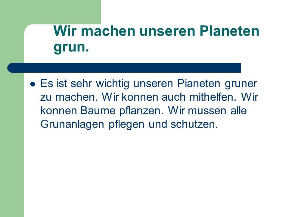 Wir machen unseren Planeten grun. Es ist sehr wichtig unseren Pianeten gruner zu machen. Wir konnen auch mithelfen. Wir konnen Baume pflanzen. Wir mus