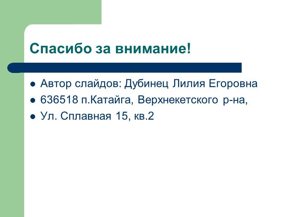Спасибо за внимание! Автор слайдов: Дубинец Лилия Егоровна 636518 п.Катайга, Верхнекетского р-на, Ул. Сплавная 15, кв.2