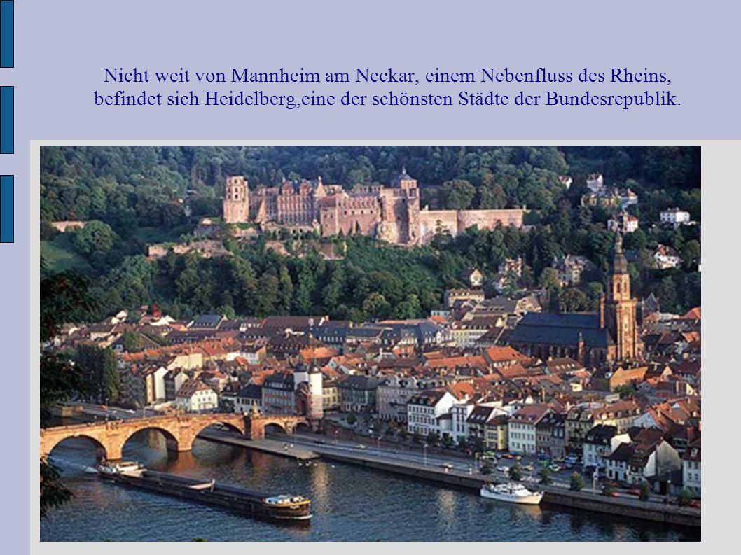 Nicht weit von Mannheim am Neckar, einem Nebenfluss des Rheins, befindet sich Heidelberg,eine der schönsten Städte der Bundesrepublik.