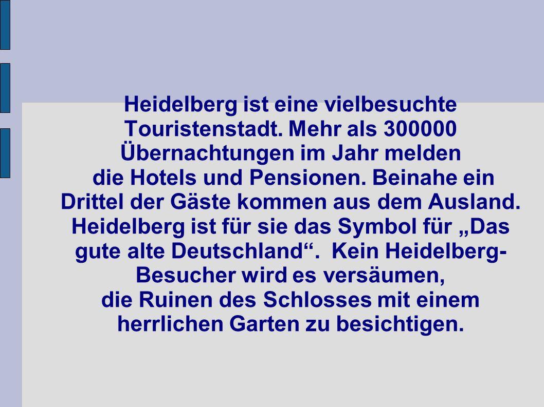 Heidelberg ist eine vielbesuchte Touristenstadt. Mehr als 300000 Übernachtungen im Jahr melden die Hotels und Pensionen. Beinahe ein Drittel der Gäste