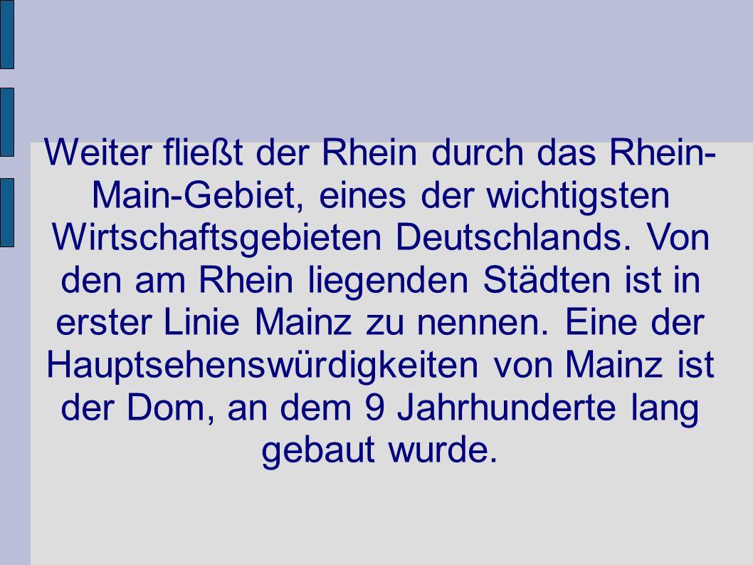Weiter fließt der Rhein durch das Rhein- Main-Gebiet, eines der wichtigsten Wirtschaftsgebieten Deutschlands. Von den am Rhein liegenden Städten ist i