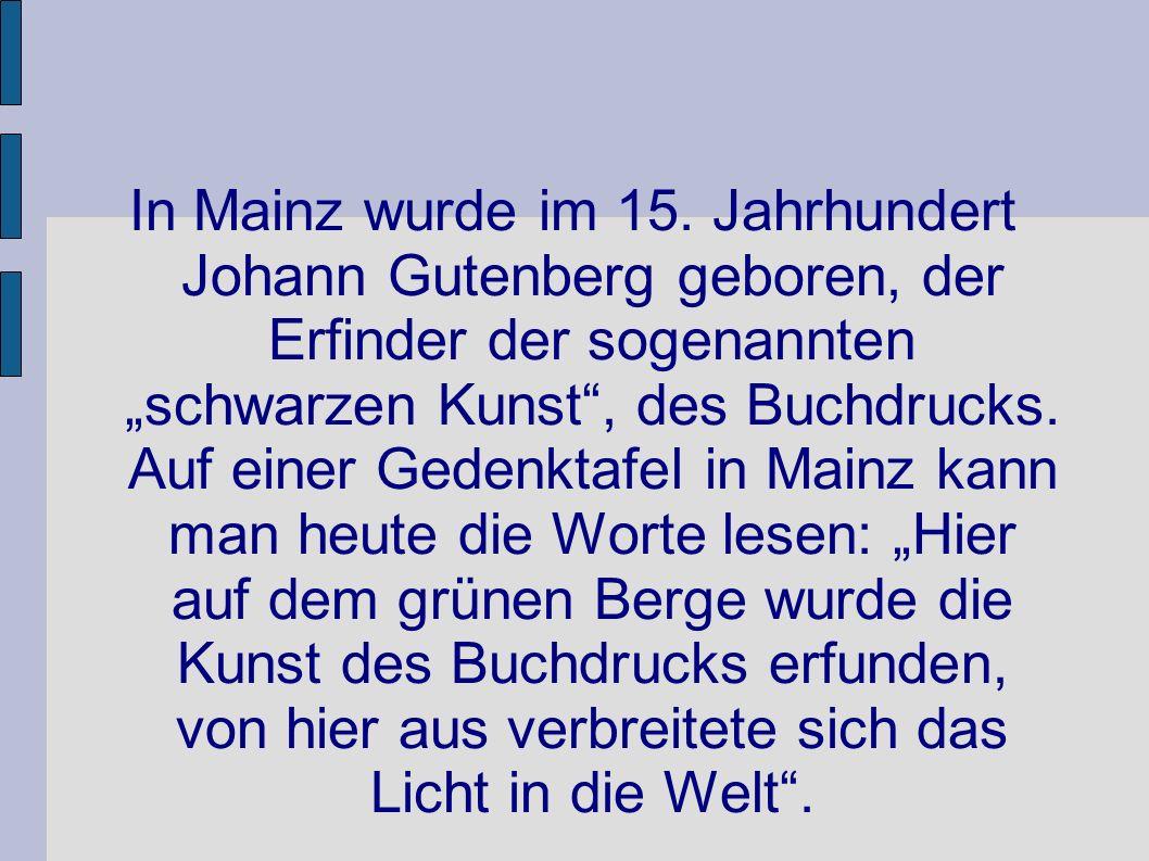 In Mainz wurde im 15. Jahrhundert Johann Gutenberg geboren, der Erfinder der sogenannten schwarzen Kunst, des Buchdrucks. Auf einer Gedenktafel in Mai