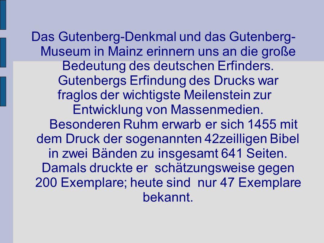 Das Gutenberg-Denkmal und das Gutenberg- Museum in Mainz erinnern uns an die große Bedeutung des deutschen Erfinders. Gutenbergs Erfindung des Drucks