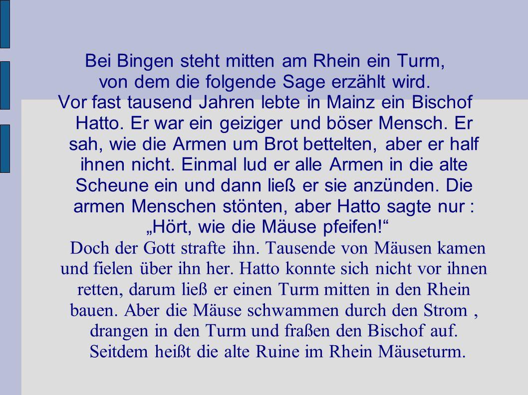 Bei Bingen steht mitten am Rhein ein Turm, von dem die folgende Sage erzählt wird. Vor fast tausend Jahren lebte in Mainz ein Bischof Hatto. Er war ei