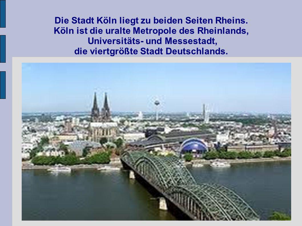 Die Stadt Köln liegt zu beiden Seiten Rheins. Köln ist die uralte Metropole des Rheinlands, Universitäts- und Messestadt, die viertgrößte Stadt Deutsc