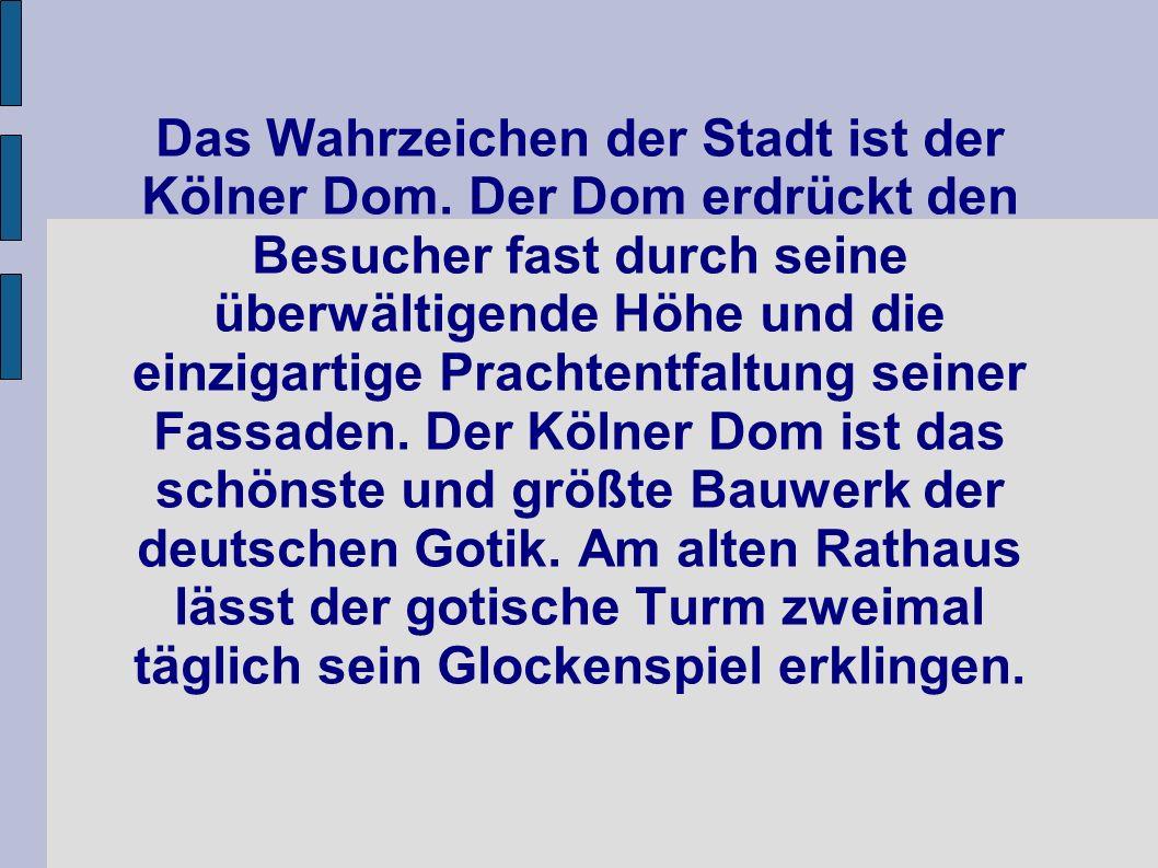 Das Wahrzeichen der Stadt ist der Kölner Dom. Der Dom erdrückt den Besucher fast durch seine überwältigende Höhe und die einzigartige Prachtentfaltung