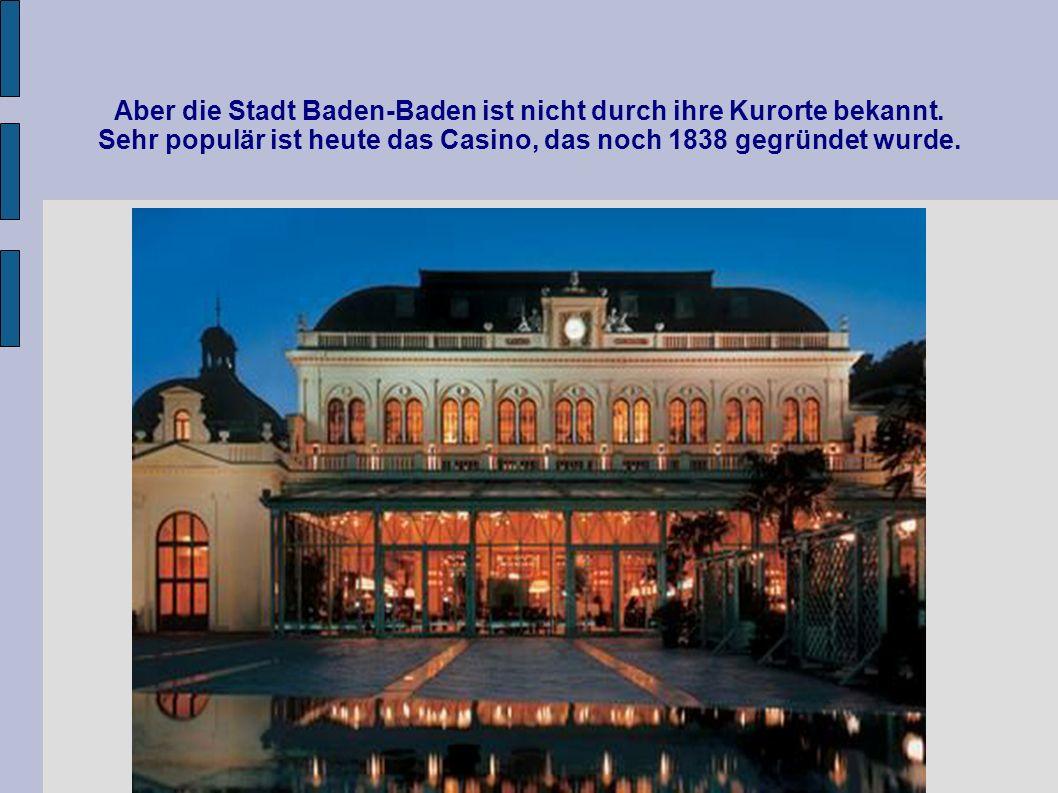 Aber die Stadt Baden-Baden ist nicht durch ihre Kurorte bekannt. Sehr populär ist heute das Casino, das noch 1838 gegründet wurde.