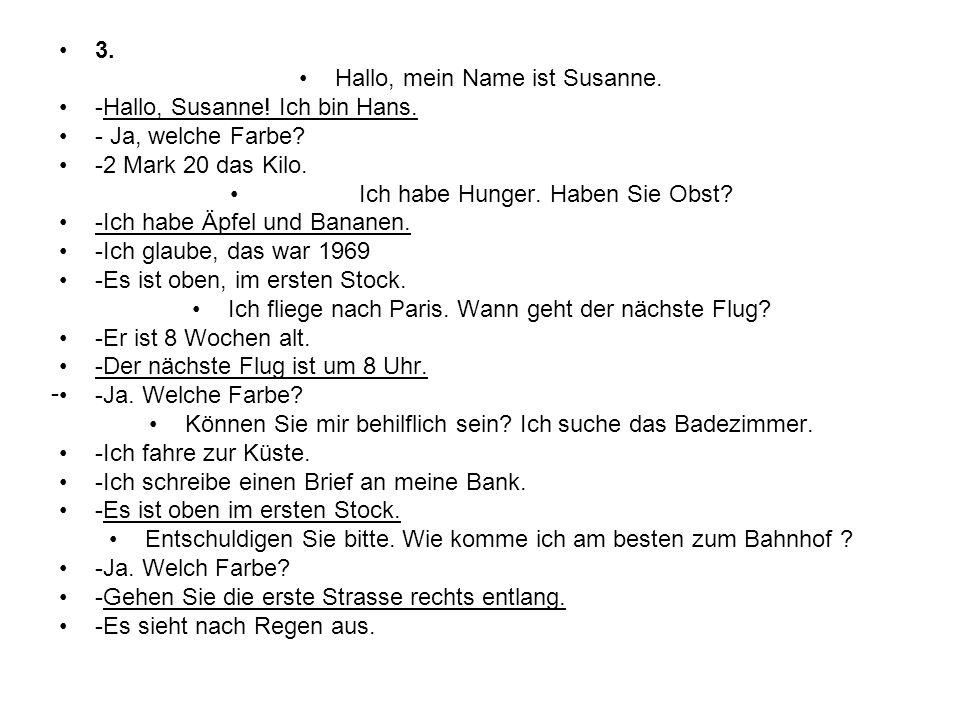 3. Hallo, mein Name ist Susanne. -Hallo, Susanne! Ich bin Hans. - Ja, welche Farbe? -2 Mark 20 das Kilo. Ich habe Hunger. Haben Sie Obst? -Ich habe Äp