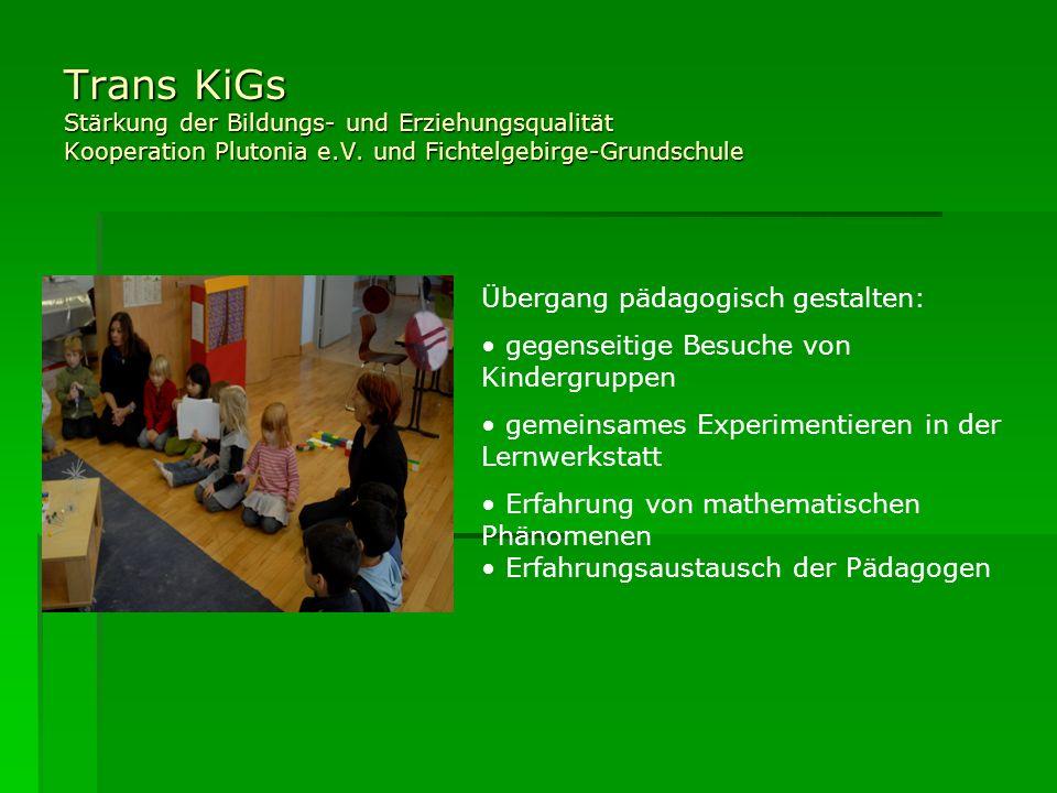 Trans KiGs Stärkung der Bildungs- und Erziehungsqualität Kooperation Plutonia e.V. und Fichtelgebirge-Grundschule Übergang pädagogisch gestalten: gege