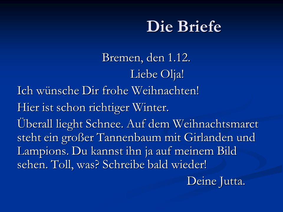 Die Briefe Bremen, den 1.12. Liebe Olja! Ich wünsche Dir frohe Weihnachten! Hier ist schon richtiger Winter. Überall lieght Schnee. Auf dem Weihnachts