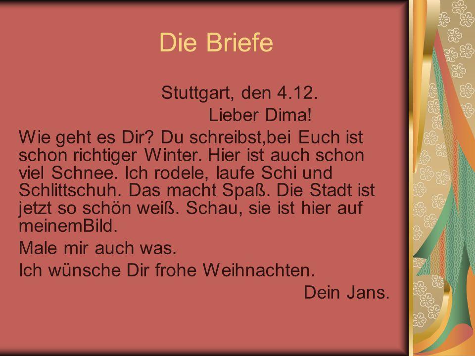 Die Briefe Stuttgart, den 4.12. Lieber Dima! Wie geht es Dir? Du schreibst,bei Euch ist schon richtiger Winter. Hier ist auch schon viel Schnee. Ich r