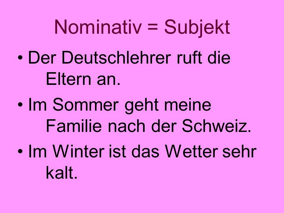 Nominativ = Subjekt Der Deutschlehrer ruft die Eltern an.
