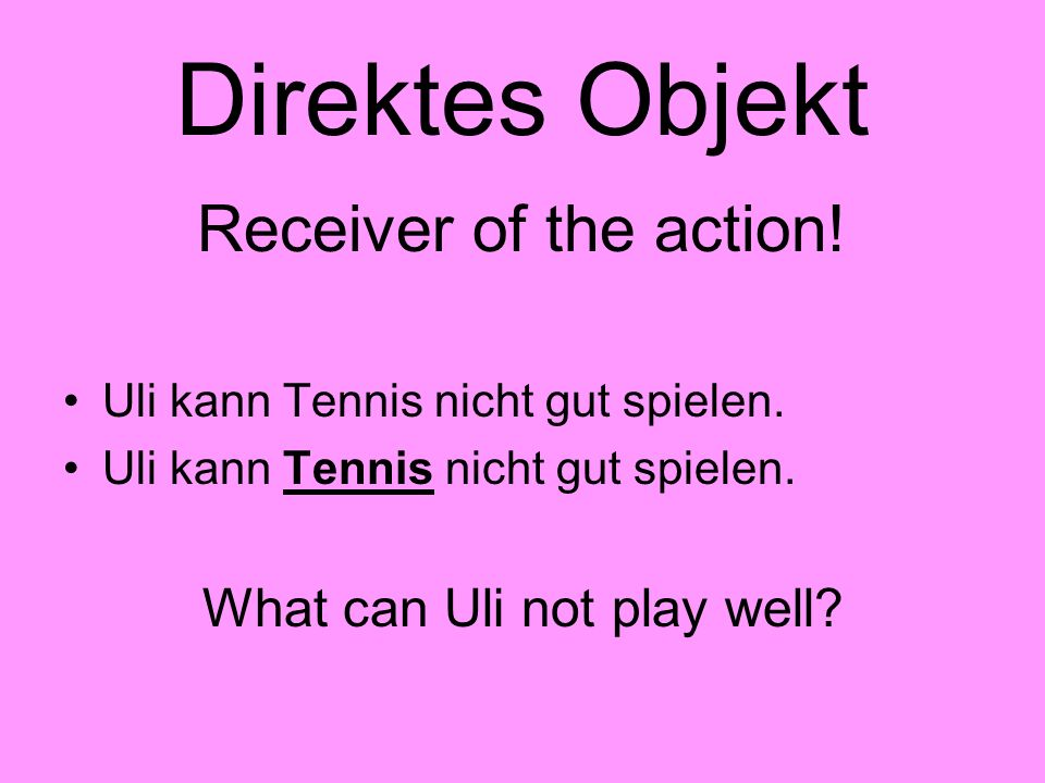 Direktes Objekt Receiver of the action! Uli kann Tennis nicht gut spielen. What can Uli not play well?