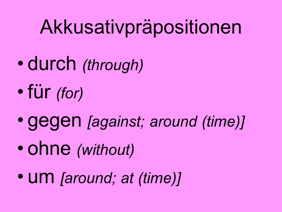 Akkusativpräpositionen durch (through) für (for) gegen [against; around (time)] ohne (without) um [around; at (time)]