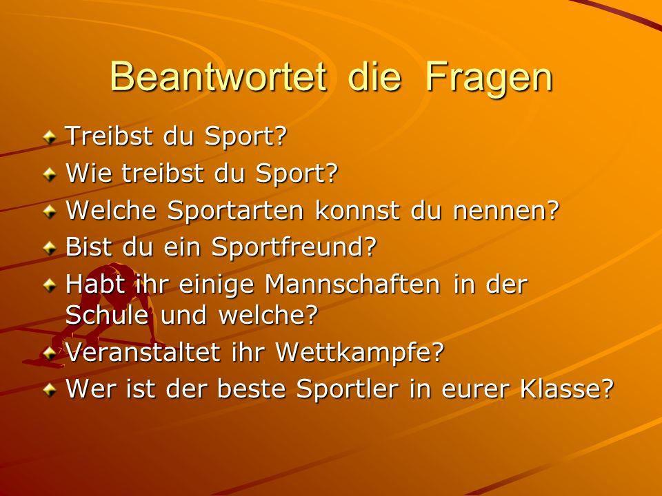 Beantwortet die Fragen Treibst du Sport? Wie treibst du Sport? Welche Sportarten konnst du nennen? Bist du ein Sportfreund? Habt ihr einige Mannschaft