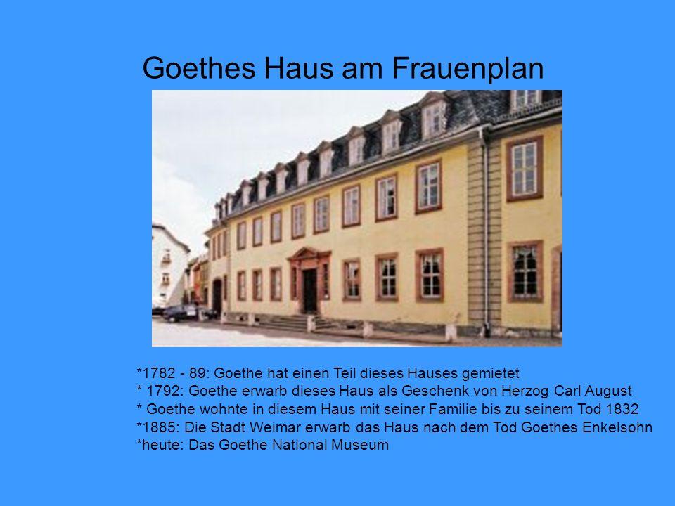 Goethes Haus am Frauenplan *1782 - 89: Goethe hat einen Teil dieses Hauses gemietet * 1792: Goethe erwarb dieses Haus als Geschenk von Herzog Carl August * Goethe wohnte in diesem Haus mit seiner Familie bis zu seinem Tod 1832 *1885: Die Stadt Weimar erwarb das Haus nach dem Tod Goethes Enkelsohn *heute: Das Goethe National Museum