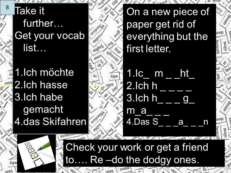 Take it further… Get your vocab list… 1.Ich möchte 2.Ich hasse 3.Ich habe gemacht 4.das Skifahren On a new piece of paper get rid of everything but the first letter.