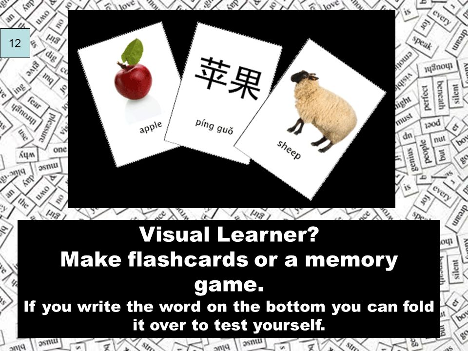 Visual Learner? Make flashcards or a memory game. If you write the word on the bottom you can fold it over to test yourself. 12