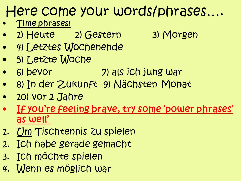 Here come your words/phrases…. Time phrases! 1) Heute 2) Gestern 3) Morgen 4) Letztes Wochenende 5) Letzte Woche 6) bevor 7) als ich jung war 8) In de