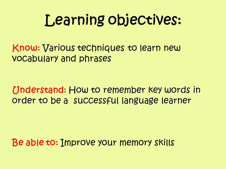 Know: Various techniques to learn new vocabulary and phrases How to remember key words in Understand: How to remember key words in order to be a succe