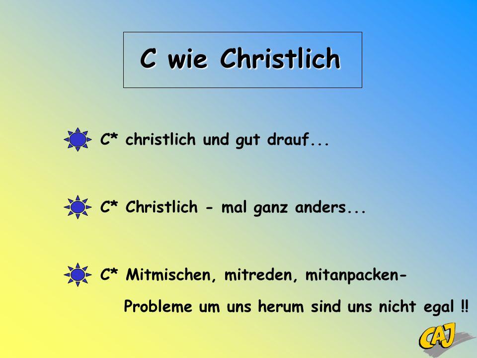 C wie Christlich C* Christlich - mal ganz anders... C* Mitmischen, mitreden, mitanpacken- C* christlich und gut drauf... Probleme um uns herum sind un