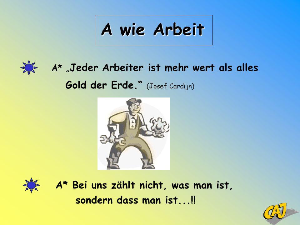 A wie Arbeit A* Jeder Arbeiter ist mehr wert als alles Gold der Erde. (Josef Cardijn) A* Bei uns zählt nicht, was man ist, sondern dass man ist...!!