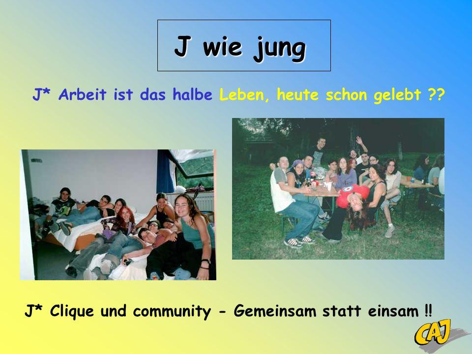 J wie jung J* Arbeit ist das halbe Leben, heute schon gelebt ?? J* Clique und community - Gemeinsam statt einsam !!