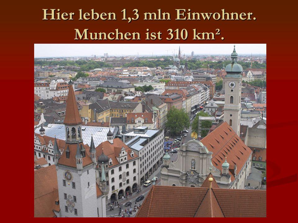 Hier leben 1,3 mln Einwohner. Munchen ist 310 km².