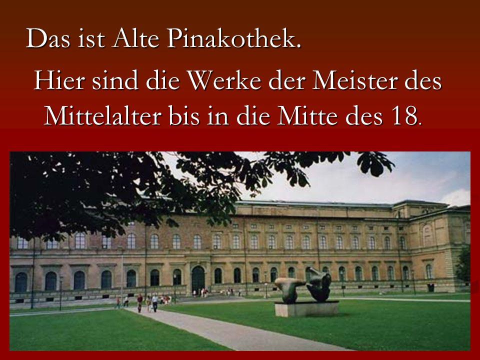 Das ist Alte Pinakothek. Hier sind die Werke der Meister des Mittelalter bis in die Mitte des 18.