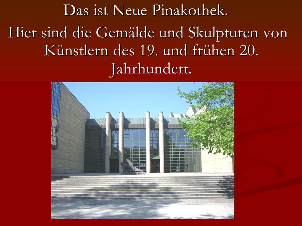 Das ist Neue Pinakothek. Hier sind die Gemälde und Skulpturen von Künstlern des 19.